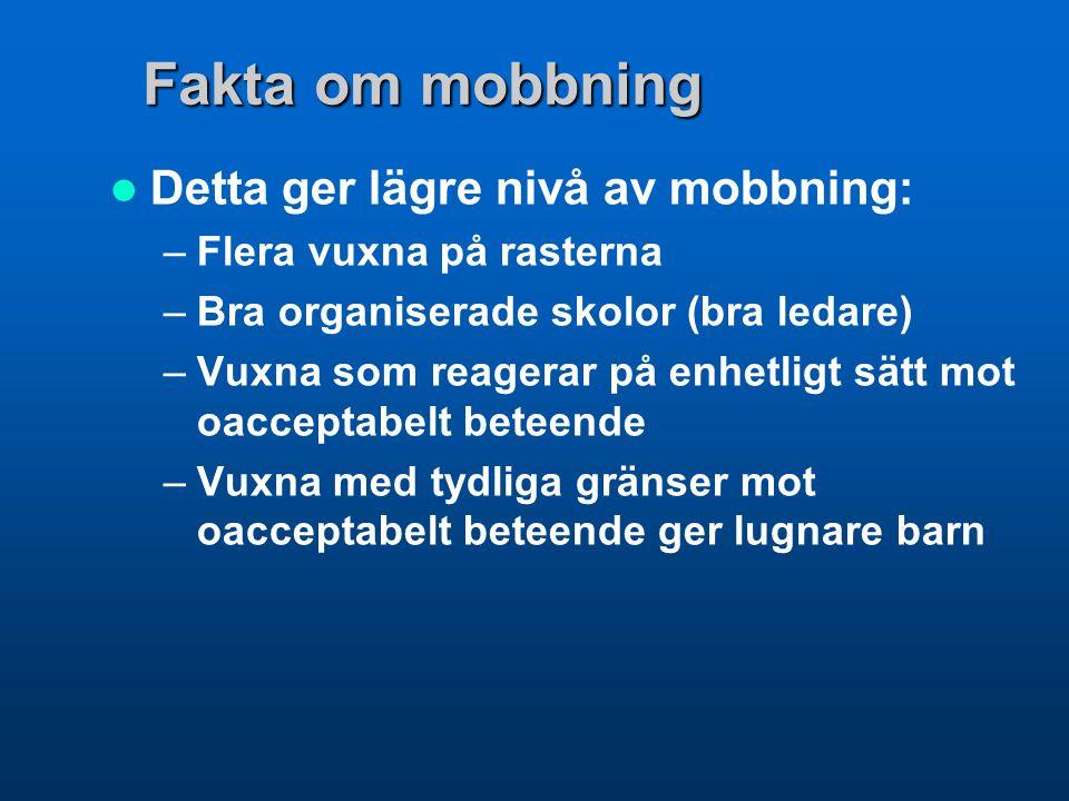 Fakta om mobbning  Detta ger lägre nivå av mobbning: –Flera vuxna på rasterna –Bra organiserade skolor (bra ledare) –Vuxna som reagerar på enhetligt