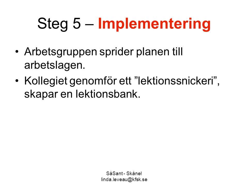 """SåSant - Skåne! linda.leveau@kfsk.se Steg 5 – Implementering •Arbetsgruppen sprider planen till arbetslagen. •Kollegiet genomför ett """"lektionssnickeri"""