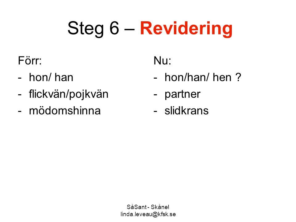 SåSant - Skåne! linda.leveau@kfsk.se Steg 6 – Revidering Förr: -hon/ han -flickvän/pojkvän -mödomshinna Nu: -hon/han/ hen ? -partner -slidkrans