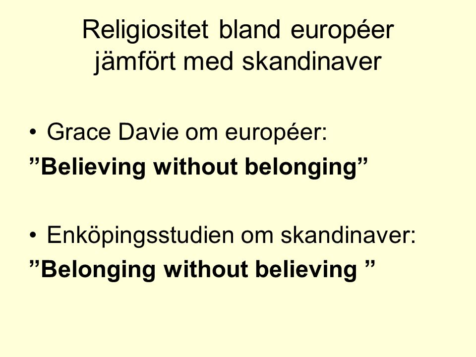 Religiositet bland européer jämfört med skandinaver •Grace Davie om européer: Believing without belonging •Enköpingsstudien om skandinaver: Belonging without believing