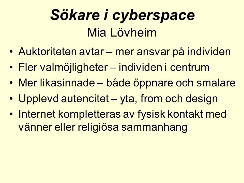 Sökare i cyberspace Mia Lövheim •Auktoriteten avtar – mer ansvar på individen •Fler valmöjligheter – individen i centrum •Mer likasinnade – både öppnare och smalare •Upplevd autencitet – yta, from och design •Internet kompletteras av fysisk kontakt med vänner eller religiösa sammanhang