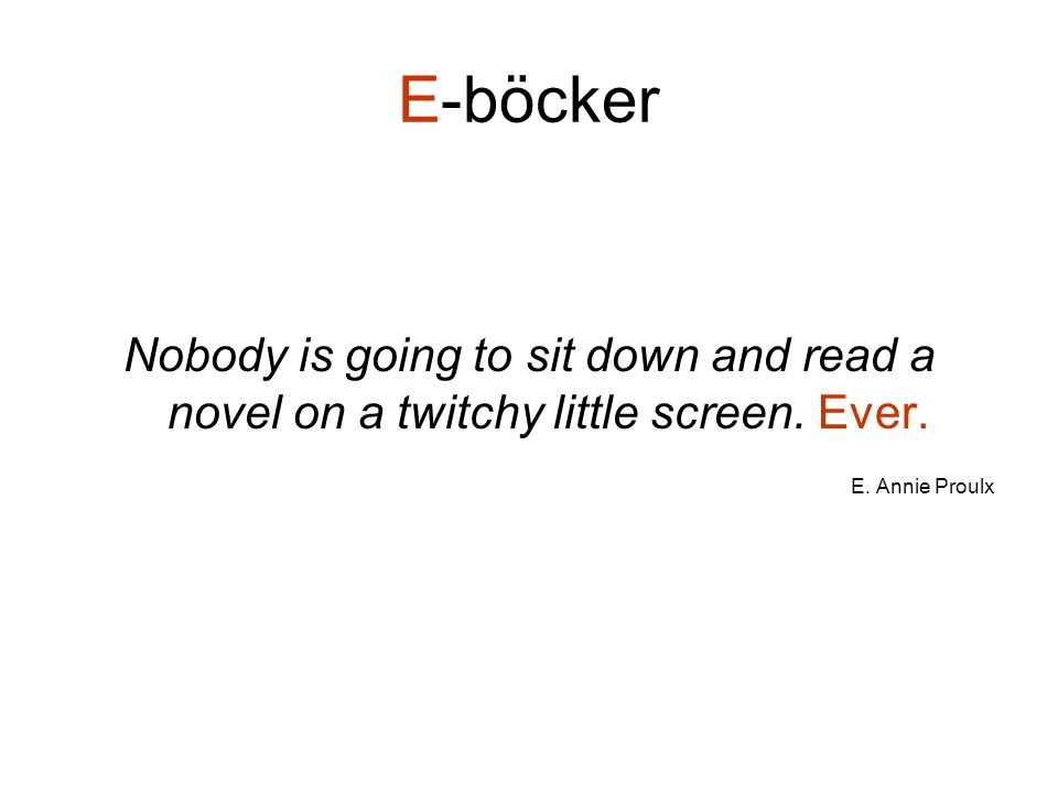 Nobody is going to sit down and read a novel on a twitchy little screen. Ever. E. Annie Proulx