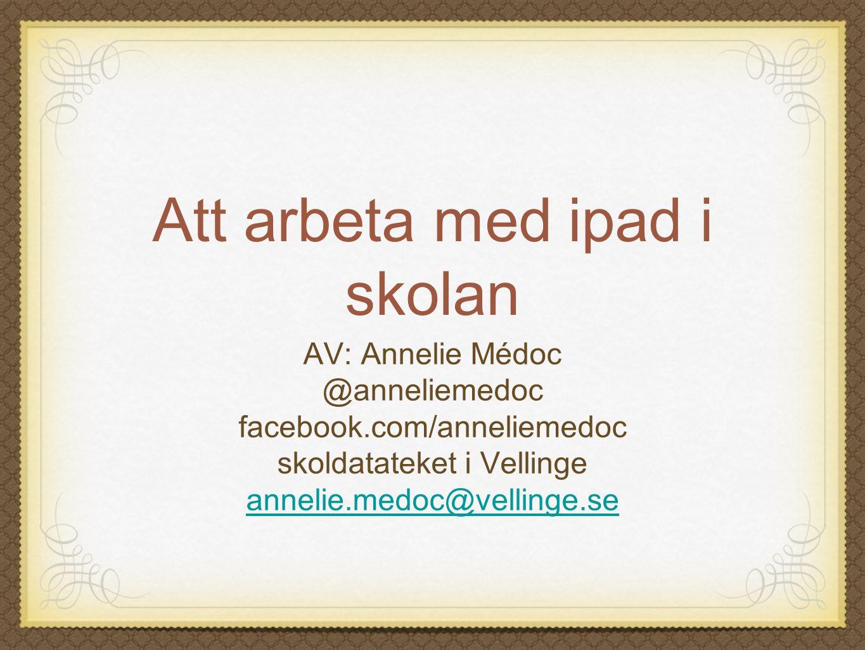 Att arbeta med ipad i skolan AV: Annelie Médoc @anneliemedoc facebook.com/anneliemedoc skoldatateket i Vellinge annelie.medoc@vellinge.se