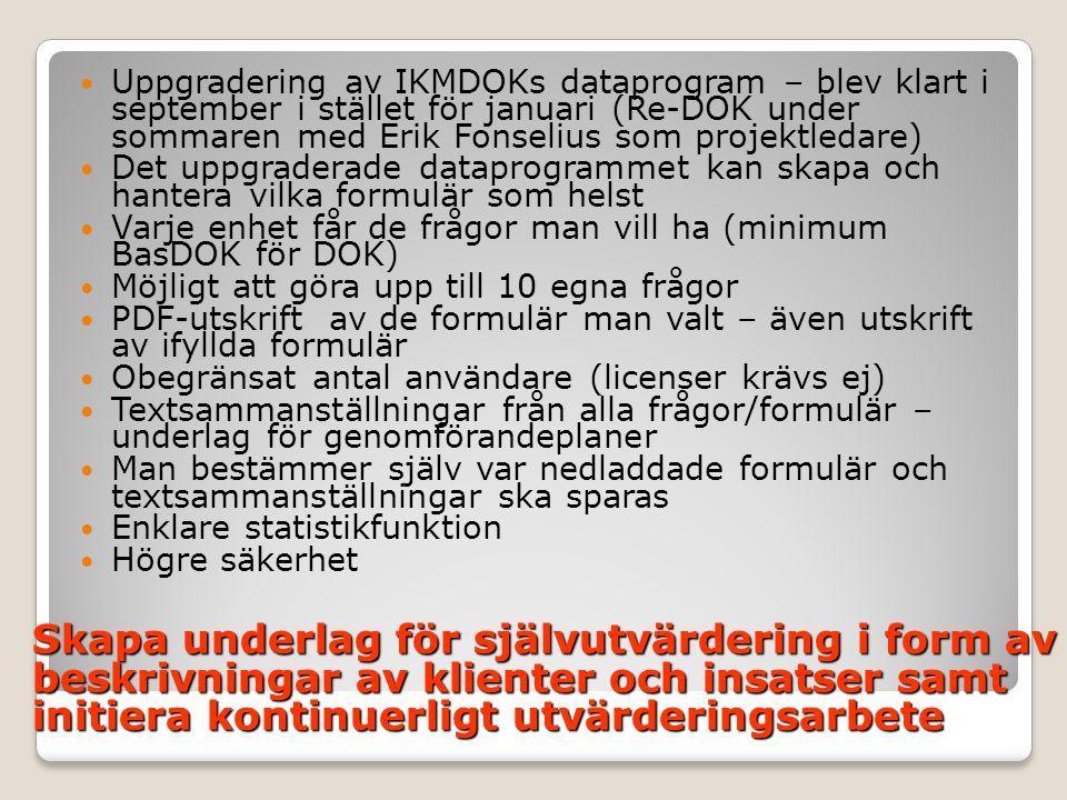  Uppgradering av IKMDOKs dataprogram – blev klart i september i stället för januari (Re-DOK under sommaren med Erik Fonselius som projektledare)  Det uppgraderade dataprogrammet kan skapa och hantera vilka formulär som helst  Varje enhet får de frågor man vill ha (minimum BasDOK för DOK)  Möjligt att göra upp till 10 egna frågor  PDF-utskrift av de formulär man valt – även utskrift av ifyllda formulär  Obegränsat antal användare (licenser krävs ej)  Textsammanställningar från alla frågor/formulär – underlag för genomförandeplaner  Man bestämmer själv var nedladdade formulär och textsammanställningar ska sparas  Enklare statistikfunktion  Högre säkerhet Skapa underlag för självutvärdering i form av beskrivningar av klienter och insatser samt initiera kontinuerligt utvärderingsarbete