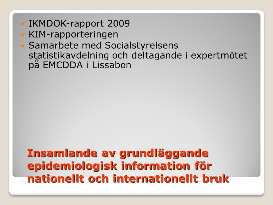 Insamlande av grundläggande epidemiologisk information för nationellt och internationellt bruk  IKMDOK-rapport 2009  KIM-rapporteringen  Samarbete med Socialstyrelsens statistikavdelning och deltagande i expertmötet på EMCDDA i Lissabon
