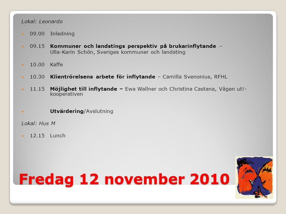 Fredag 12 november 2010 Lokal: Leonardo  09.00 Inledning  09.15Kommuner och landstings perspektiv på brukarinflytande – Ulla-Karin Schön, Sveriges kommuner och landsting  10.00Kaffe  10.30Klientrörelsens arbete för inflytande – Camilla Svenonius, RFHL  11.15Möjlighet till inflytande – Ewa Wallner och Christina Castana, Vägen ut!- kooperativen  Utvärdering/Avslutning Lokal: Hus M  12.15Lunch