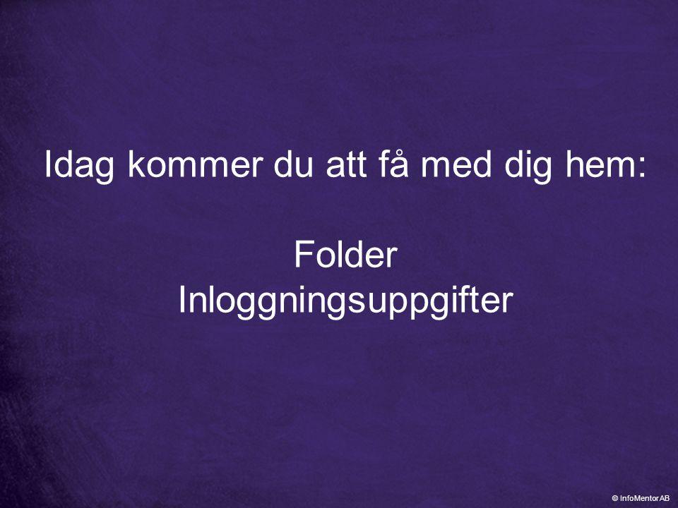 Idag kommer du att få med dig hem: Folder Inloggningsuppgifter © InfoMentor AB
