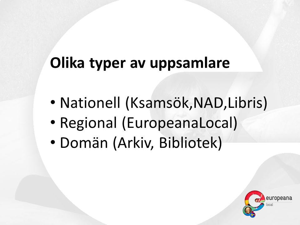 Olika typer av uppsamlare • Nationell (Ksamsök,NAD,Libris) • Regional (EuropeanaLocal) • Domän (Arkiv, Bibliotek)