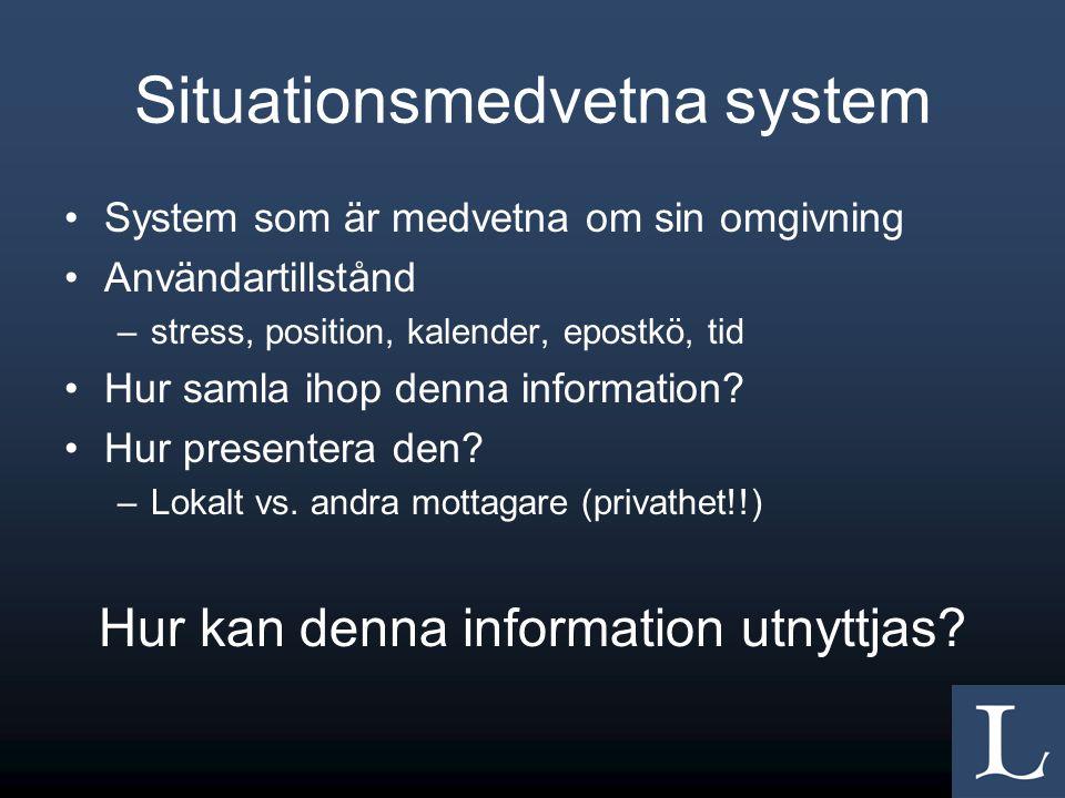 Situationsmedvetna system •System som är medvetna om sin omgivning •Användartillstånd –stress, position, kalender, epostkö, tid •Hur samla ihop denna information.