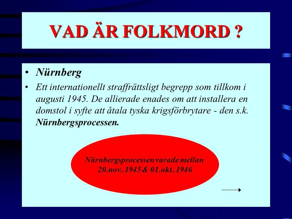 VAD ÄR FOLKMORD ? •Nürnberg •Ett internationellt straffrättsligt begrepp som tillkom i augusti 1945. De allierade enades om att installera en domstol