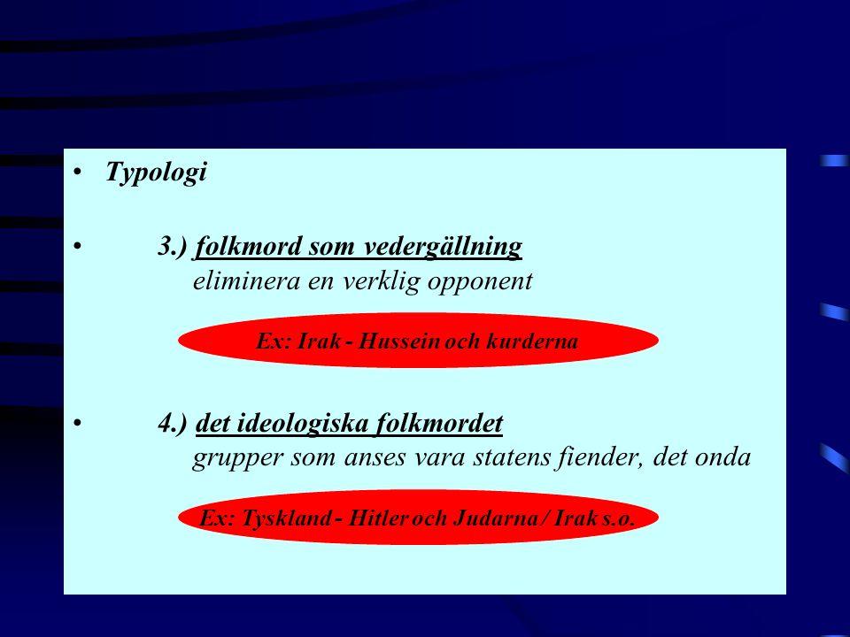 •Typologi •3.) folkmord som vedergällning eliminera en verklig opponent •4.) det ideologiska folkmordet grupper som anses vara statens fiender, det on