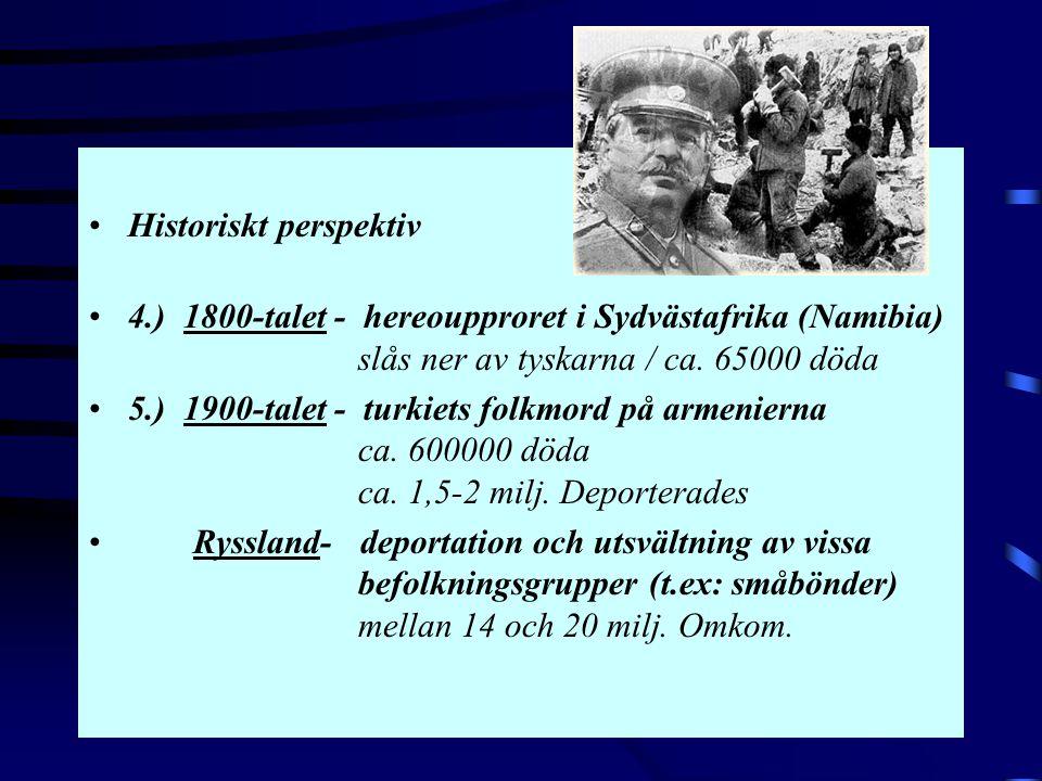 •Historiskt perspektiv •4.) 1800-talet - hereoupproret i Sydvästafrika (Namibia) slås ner av tyskarna / ca. 65000 döda •5.) 1900-talet - turkiets folk