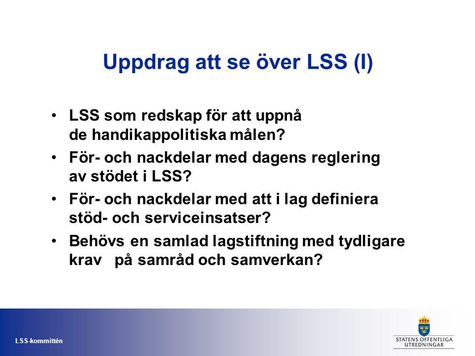 LSS-kommittén Uppdrag att se över LSS (I) •LSS som redskap för att uppnå de handikappolitiska målen? •För- och nackdelar med dagens reglering av stöde