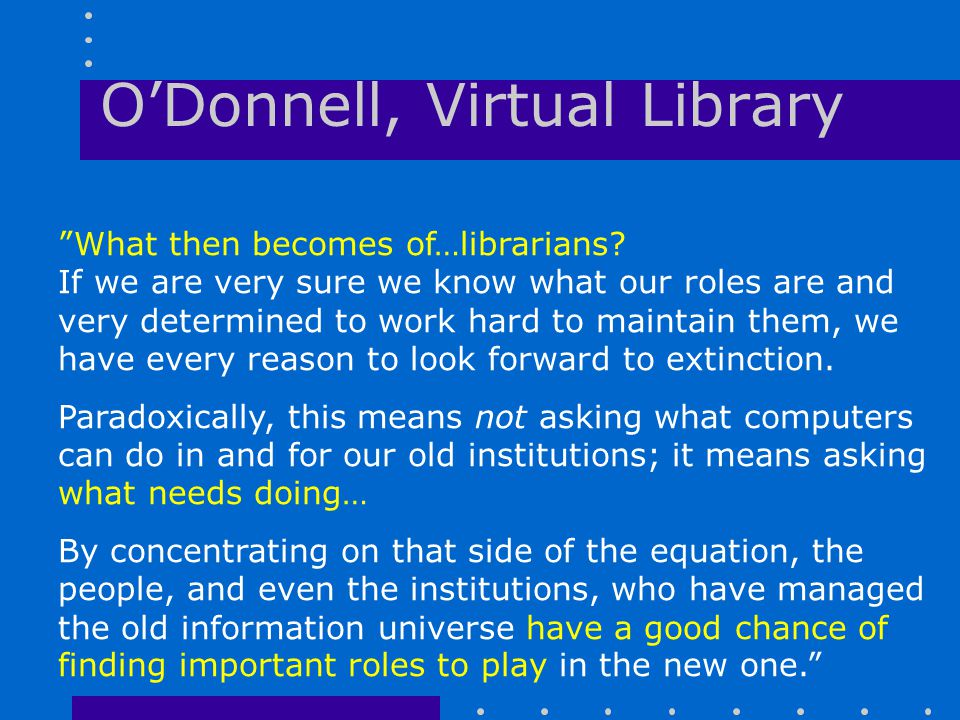 "O'Donnell, Virtual Library ""What then becomes of…librarians? If we are very sure we know what our roles are and very determined to work hard to mainta"