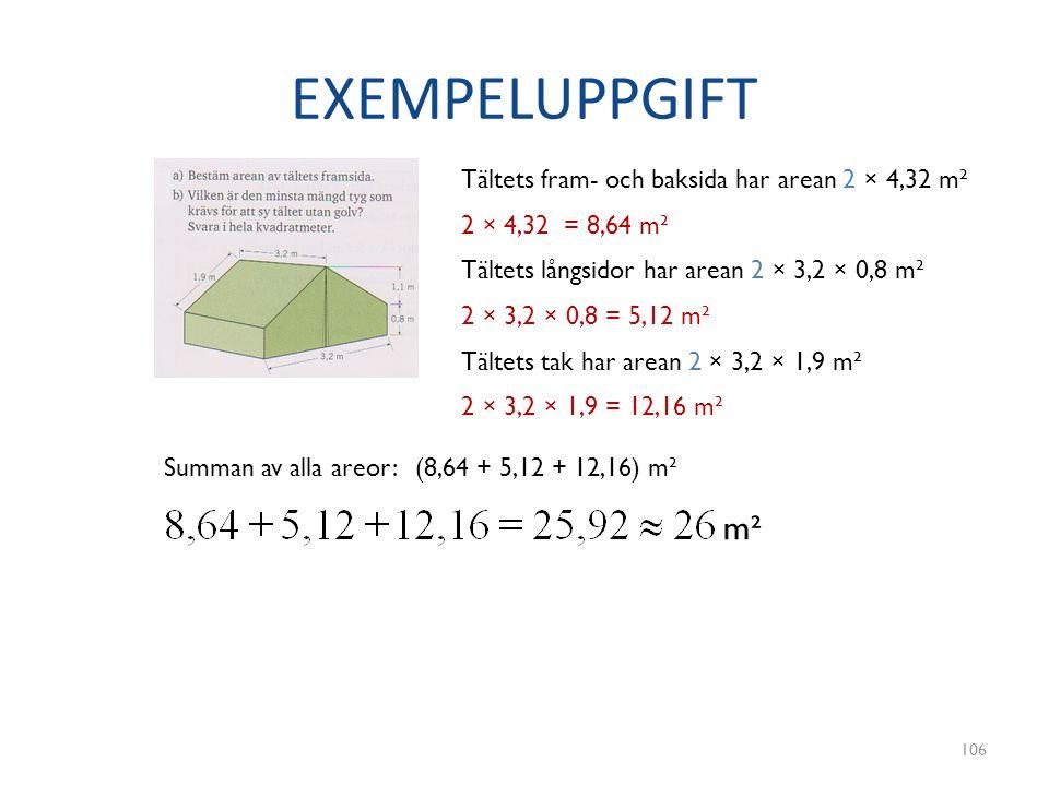 EXEMPELUPPGIFT 106 Tältets fram- och baksida har arean 2 × 4,32 m² 2 × 4,32 = 8,64 m² Tältets långsidor har arean 2 × 3,2 × 0,8 m² Tältets tak har are