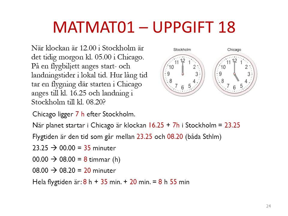 MATMAT01 – UPPGIFT 18 24 Chicago ligger 7 h efter Stockholm. När planet startar i Chicago är klockan 16.25 + 7h i Stockholm = 23.25 Flygtiden är den t