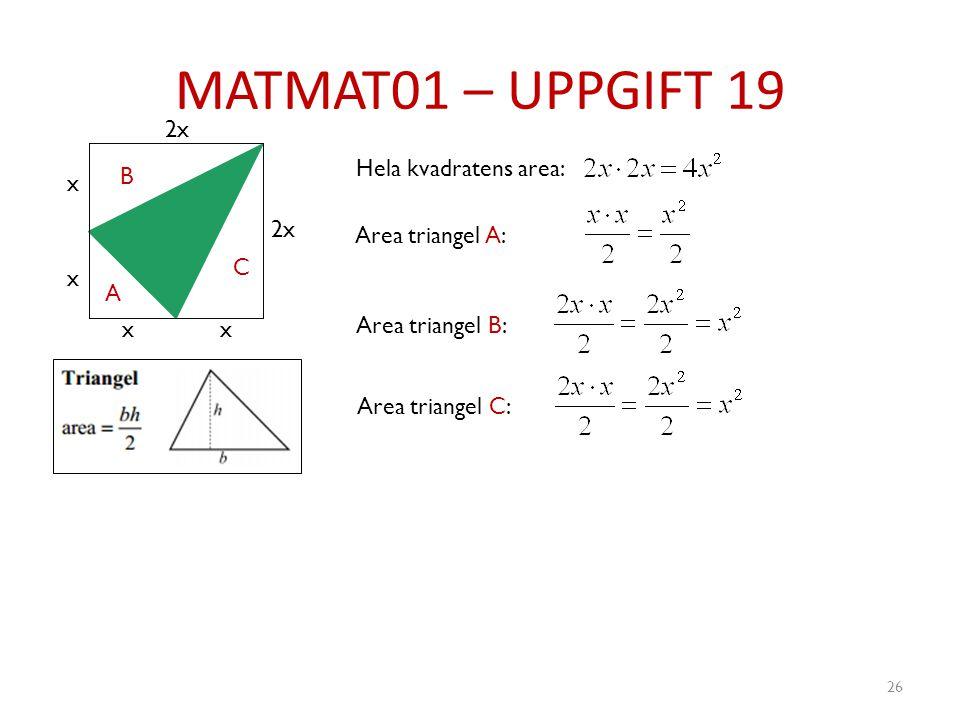 MATMAT01 – UPPGIFT 19 26 x x xx 2x A B C Hela kvadratens area: Area triangel A: Area triangel B: Area triangel C: