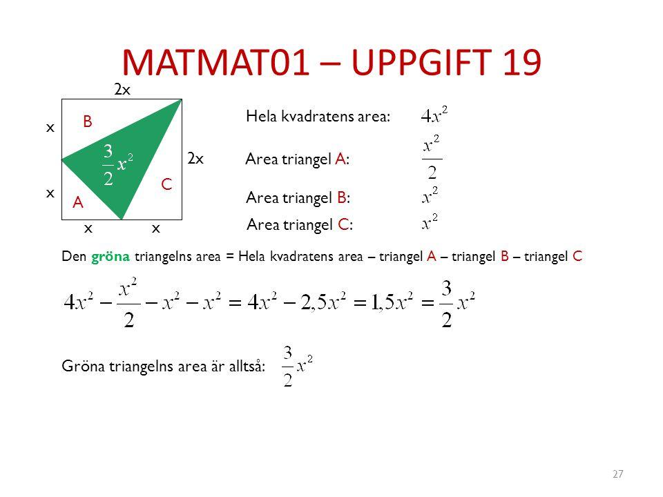 MATMAT01 – UPPGIFT 19 27 x x xx 2x A B C Hela kvadratens area: Area triangel A: Area triangel B: Area triangel C: Den gröna triangelns area = Hela kva