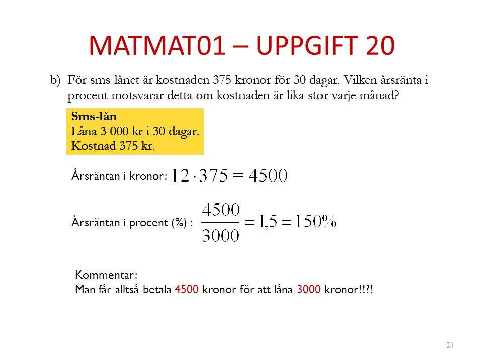 MATMAT01 – UPPGIFT 20 31 Årsräntan i kronor: Årsräntan i procent (%) : Kommentar: Man får alltså betala 4500 kronor för att låna 3000 kronor!!?!