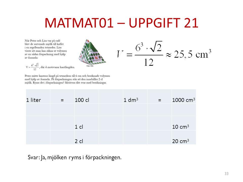 MATMAT01 – UPPGIFT 21 33 1 liter=100 cl1 dm 3 =1000 cm 3 1 cl10 cm 3 2 cl20 cm 3 Svar: Ja, mjölken ryms i förpackningen.