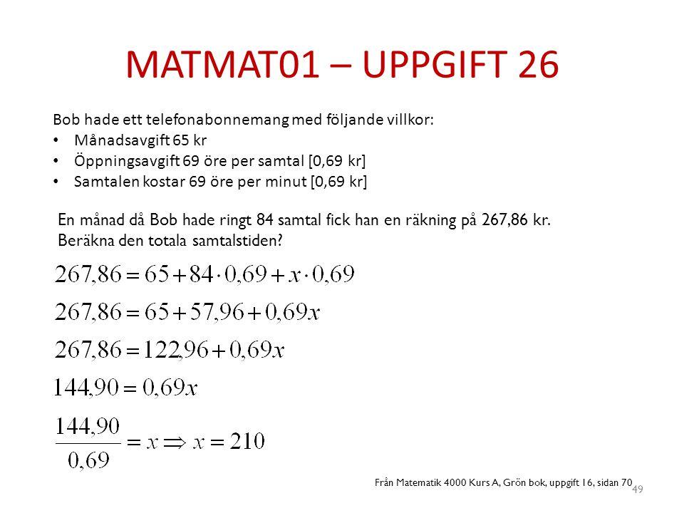 MATMAT01 – UPPGIFT 26 49 Bob hade ett telefonabonnemang med följande villkor: • Månadsavgift 65 kr • Öppningsavgift 69 öre per samtal [0,69 kr] • Samt