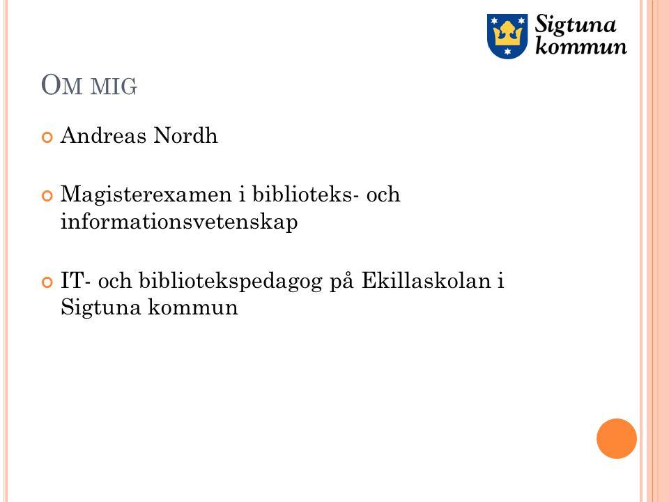O M MIG Andreas Nordh Magisterexamen i biblioteks- och informationsvetenskap IT- och bibliotekspedagog på Ekillaskolan i Sigtuna kommun