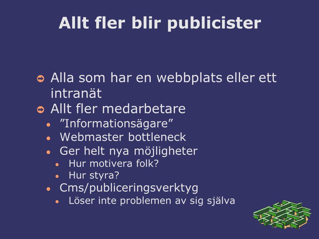 Allt fler blir publicister ➲ Alla som har en webbplats eller ett intranät ➲ Allt fler medarbetare ● Informationsägare ● Webmaster bottleneck ● Ger helt nya möjligheter ● Hur motivera folk.