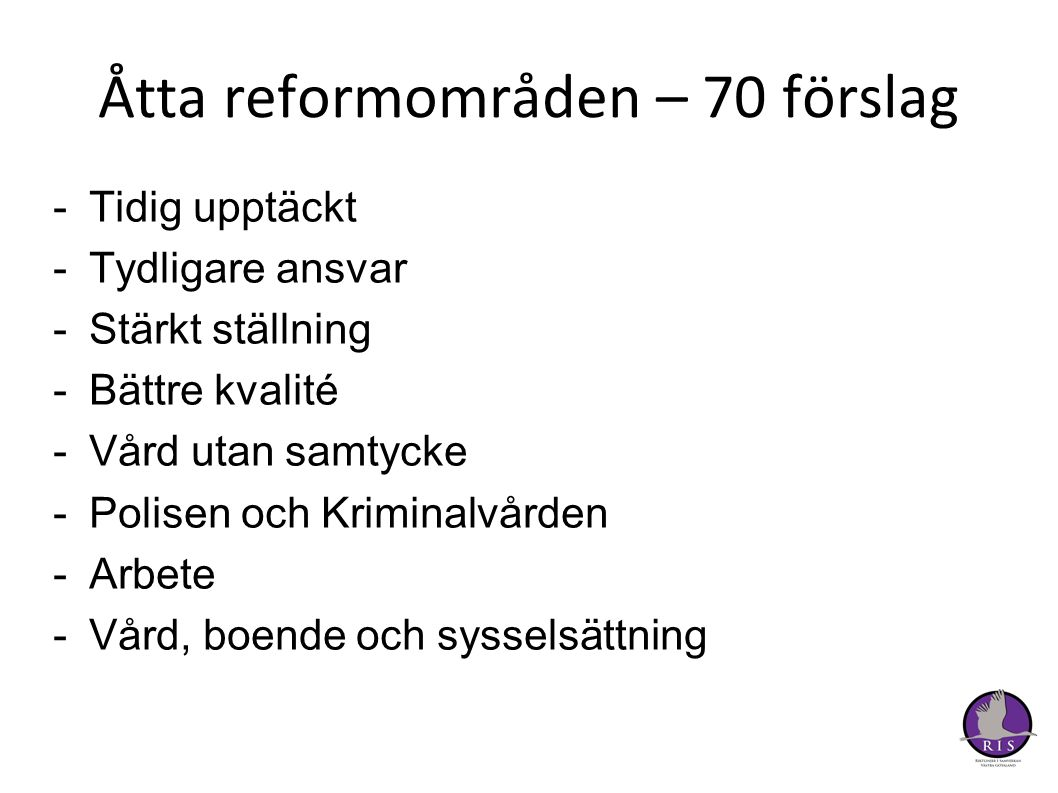 Åtta reformområden – 70 förslag -Tidig upptäckt -Tydligare ansvar -Stärkt ställning -Bättre kvalité -Vård utan samtycke -Polisen och Kriminalvården -Arbete -Vård, boende och sysselsättning