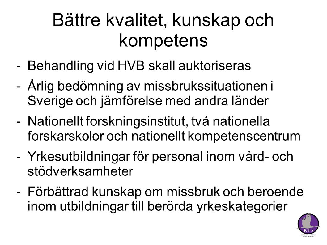 Bättre kvalitet, kunskap och kompetens -Behandling vid HVB skall auktoriseras -Årlig bedömning av missbrukssituationen i Sverige och jämförelse med andra länder -Nationellt forskningsinstitut, två nationella forskarskolor och nationellt kompetenscentrum -Yrkesutbildningar för personal inom vård- och stödverksamheter -Förbättrad kunskap om missbruk och beroende inom utbildningar till berörda yrkeskategorier