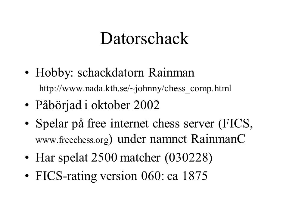 Datorschack •Hobby: schackdatorn Rainman http://www.nada.kth.se/~johnny/chess_comp.html •Påbörjad i oktober 2002 •Spelar på free internet chess server