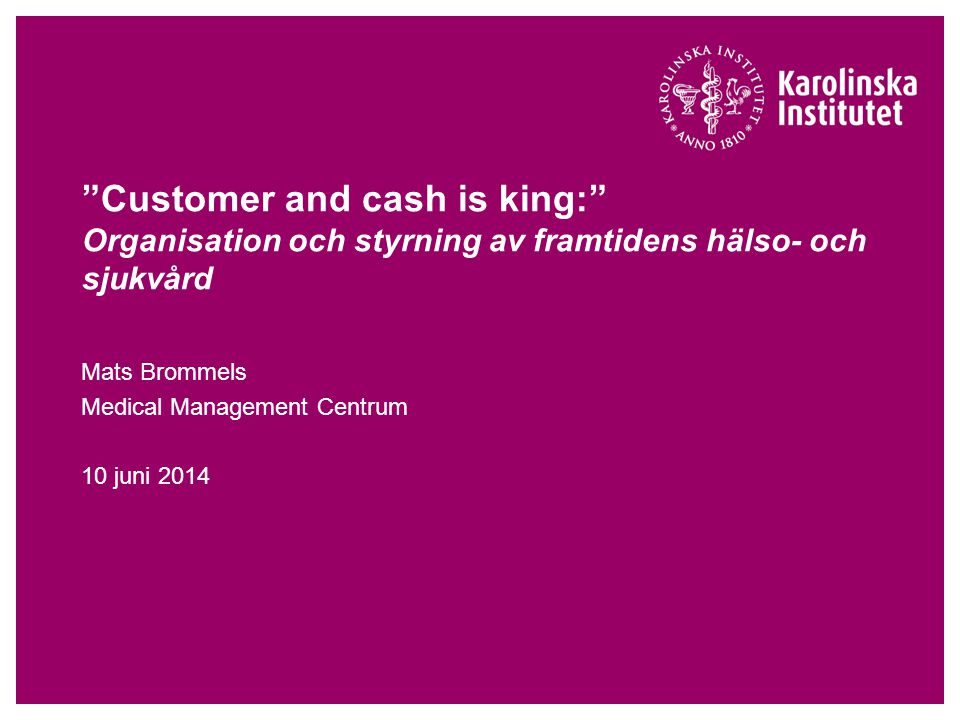 """Customer and cash is king:"" Organisation och styrning av framtidens hälso- och sjukvård Mats Brommels Medical Management Centrum 10 juni 2014"