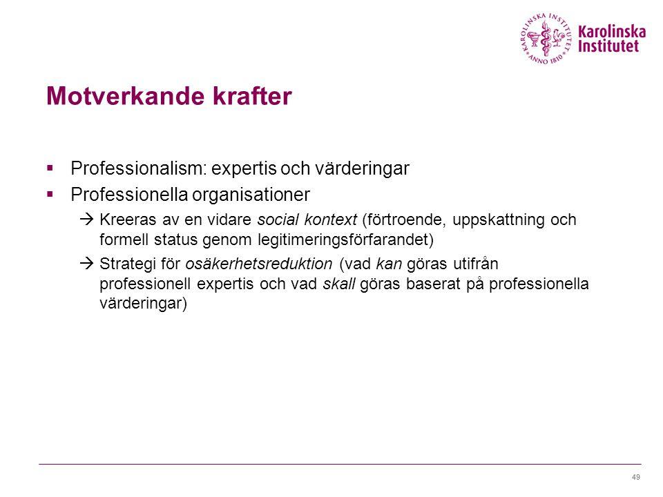 Motverkande krafter  Professionalism: expertis och värderingar  Professionella organisationer  Kreeras av en vidare social kontext (förtroende, uppskattning och formell status genom legitimeringsförfarandet)  Strategi för osäkerhetsreduktion (vad kan göras utifrån professionell expertis och vad skall göras baserat på professionella värderingar) 49