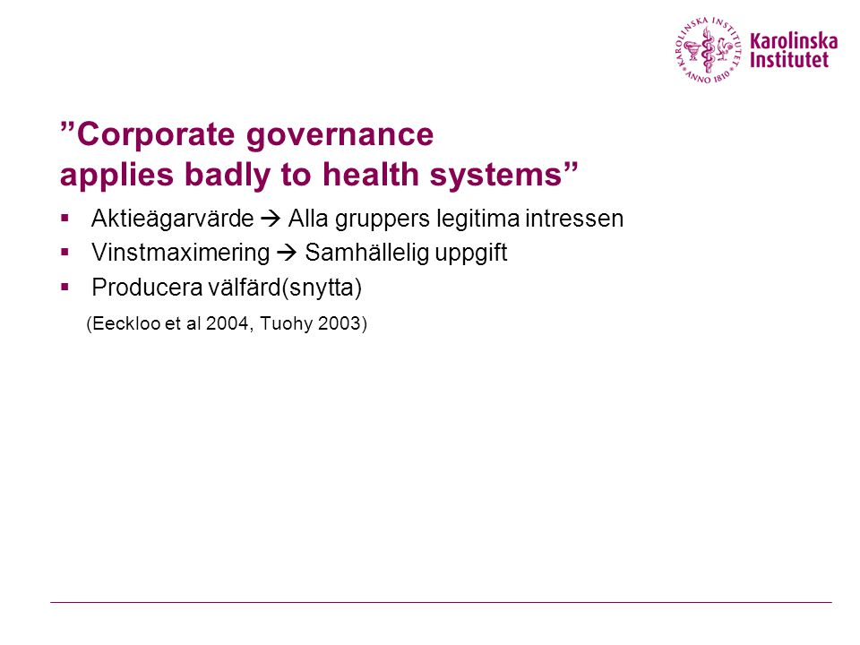 Corporate governance applies badly to health systems  Aktieägarvärde  Alla gruppers legitima intressen  Vinstmaximering  Samhällelig uppgift  Producera välfärd(snytta) (Eeckloo et al 2004, Tuohy 2003)