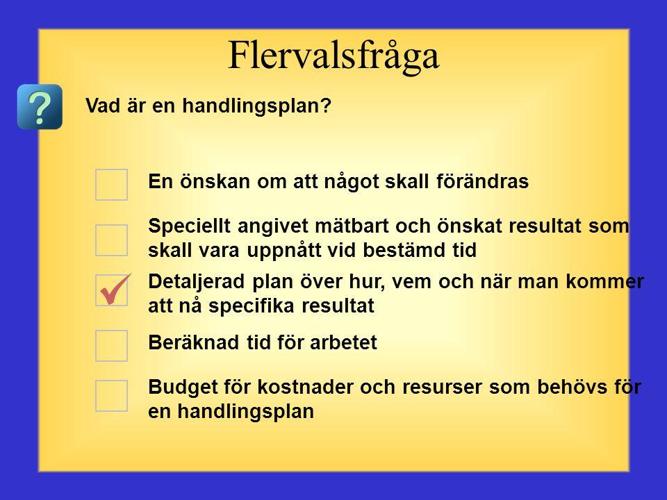 Något som kommer att förändras Speciellt angivet mätbart och önskat resultat som skall vara uppnått vid bestämd tid Detaljerad plan över hur, vem och när man kommer att nå specifika resultat Beräknad tid för arbete Budget för kostnader och resurser som behövs för en handlingsplan Flervalsfråga Vad är ett mål?
