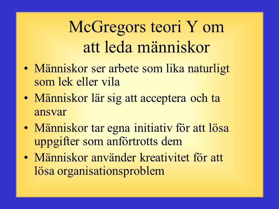 McGregors teori X om att leda människor •Människor ogillar och undviker arbete •Människor måste tvingas till att arbeta genom hot eller bestraffning •Människor måste kontrolleras •Människor föredrar att ledas