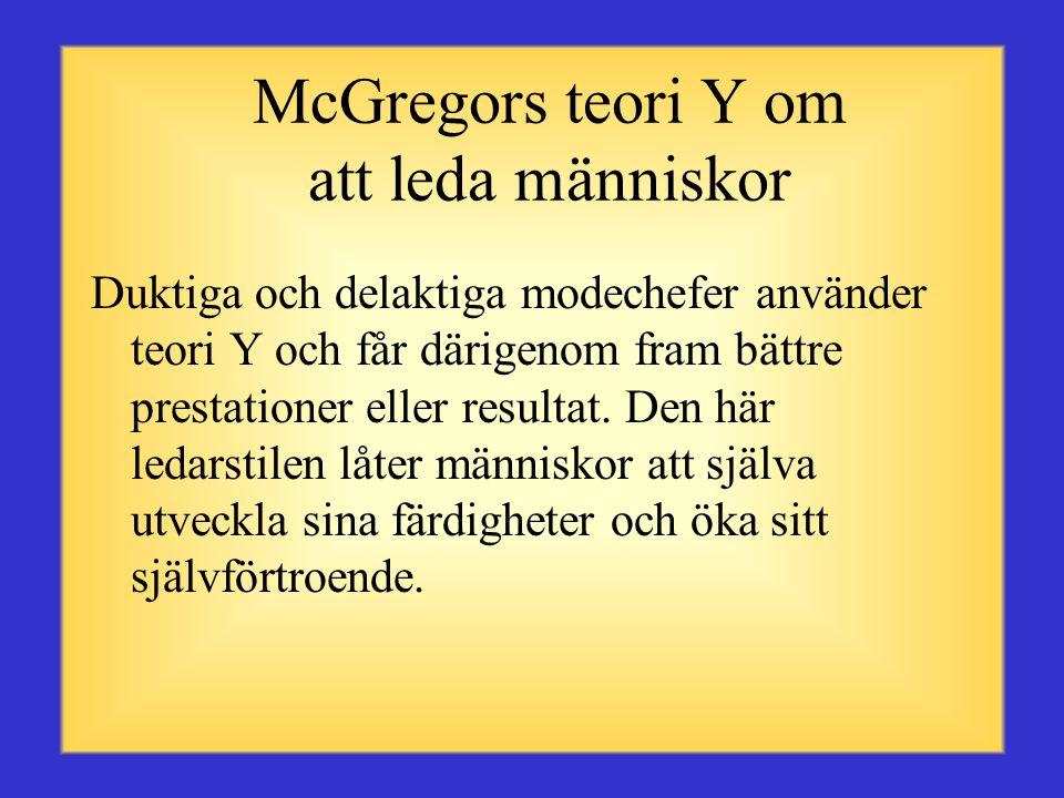 McGregors teori Y om att leda människor •Människor ser arbete som lika naturligt som lek eller vila •Människor lär sig att acceptera och ta ansvar •Människor tar egna initiativ för att lösa uppgifter som anförtrotts dem •Människor använder kreativitet för att lösa organisationsproblem