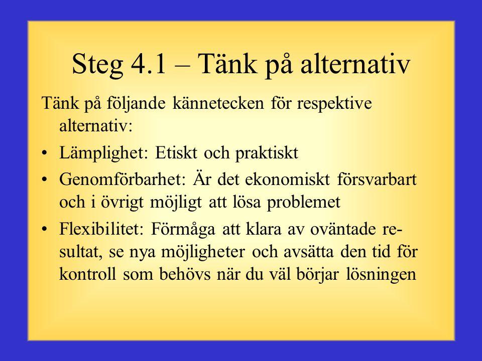 Steg 3 – Utveckla alternativa lösningar •Titta på problemet på ett annat sätt, ur en annan synvinkel •Kläck nya idéer och gör en lista på alla alternativ som bör beaktas •Gå igenom alternativen för att hitta nya eller spännande lösningar och förslag •Uteslut sådant som du bedömer kommer att mötas av hårt motstånd
