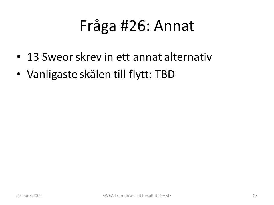 Fråga #26: Annat • 13 Sweor skrev in ett annat alternativ • Vanligaste skälen till flytt: TBD 27 mars 2009SWEA Framtidsenkät Resultat: OAME25