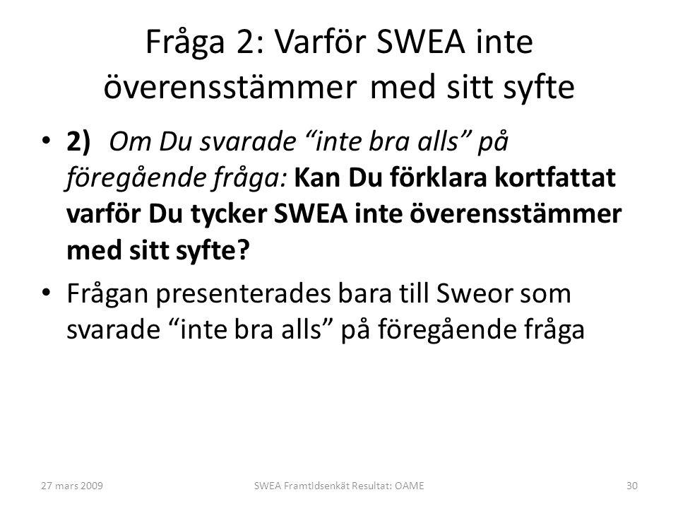 Fråga 2: Varför SWEA inte överensstämmer med sitt syfte • 2)Om Du svarade inte bra alls på föregående fråga: Kan Du förklara kortfattat varför Du tycker SWEA inte överensstämmer med sitt syfte.