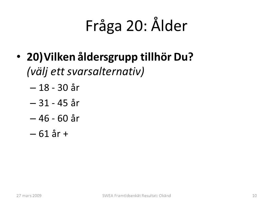 Fråga 20: Ålder • 20)Vilken åldersgrupp tillhör Du? (välj ett svarsalternativ) – 18 - 30 år – 31 - 45 år – 46 - 60 år – 61 år + 27 mars 2009SWEA Framt