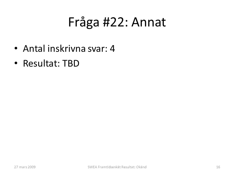 Fråga #22: Annat • Antal inskrivna svar: 4 • Resultat: TBD 27 mars 2009SWEA Framtidsenkät Resultat: Okänd16