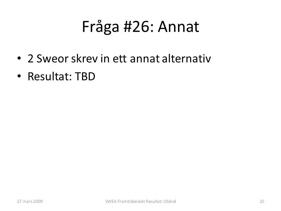 Fråga #26: Annat • 2 Sweor skrev in ett annat alternativ • Resultat: TBD 27 mars 2009SWEA Framtidsenkät Resultat: Okänd25