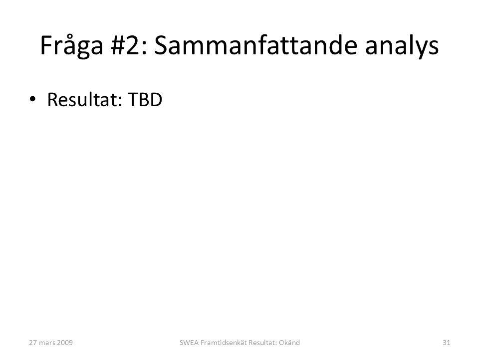 Fråga #2: Sammanfattande analys • Resultat: TBD 27 mars 2009SWEA Framtidsenkät Resultat: Okänd31