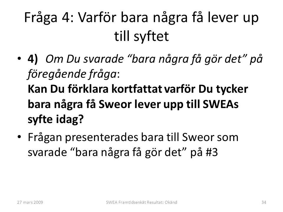 Fråga 4: Varför bara några få lever up till syftet • 4)Om Du svarade bara några få gör det på föregående fråga: Kan Du förklara kortfattat varför Du tycker bara några få Sweor lever upp till SWEAs syfte idag.