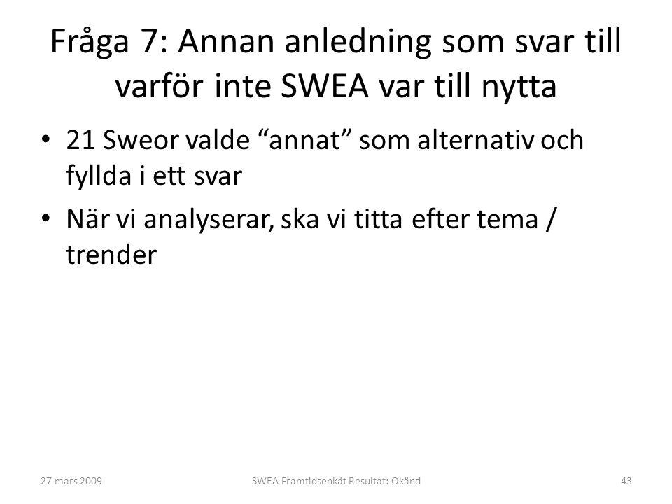 Fråga 7: Annan anledning som svar till varför inte SWEA var till nytta • 21 Sweor valde annat som alternativ och fyllda i ett svar • När vi analyserar, ska vi titta efter tema / trender 27 mars 200943SWEA Framtidsenkät Resultat: Okänd