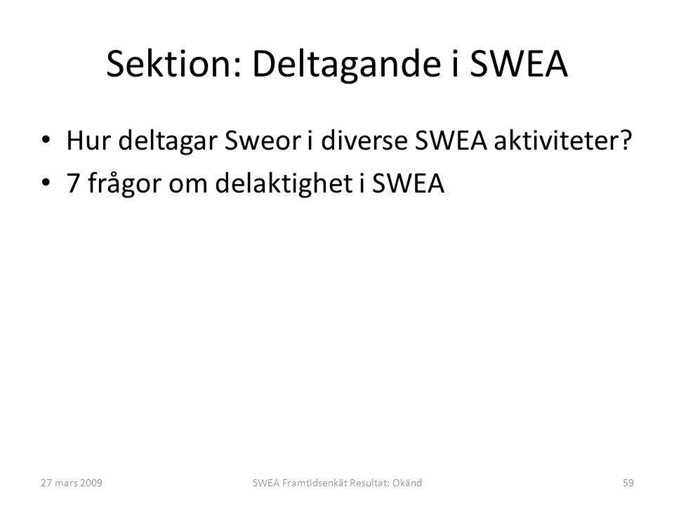 27 mars 2009SWEA Framtidsenkät Resultat: Okänd59 Sektion: Deltagande i SWEA • Hur deltagar Sweor i diverse SWEA aktiviteter? • 7 frågor om delaktighet