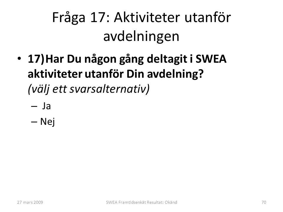 Fråga 17: Aktiviteter utanför avdelningen • 17)Har Du någon gång deltagit i SWEA aktiviteter utanför Din avdelning? (välj ett svarsalternativ) – Ja –