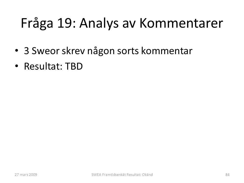 Fråga 19: Analys av Kommentarer • 3 Sweor skrev någon sorts kommentar • Resultat: TBD 27 mars 2009SWEA Framtidsenkät Resultat: Okänd84
