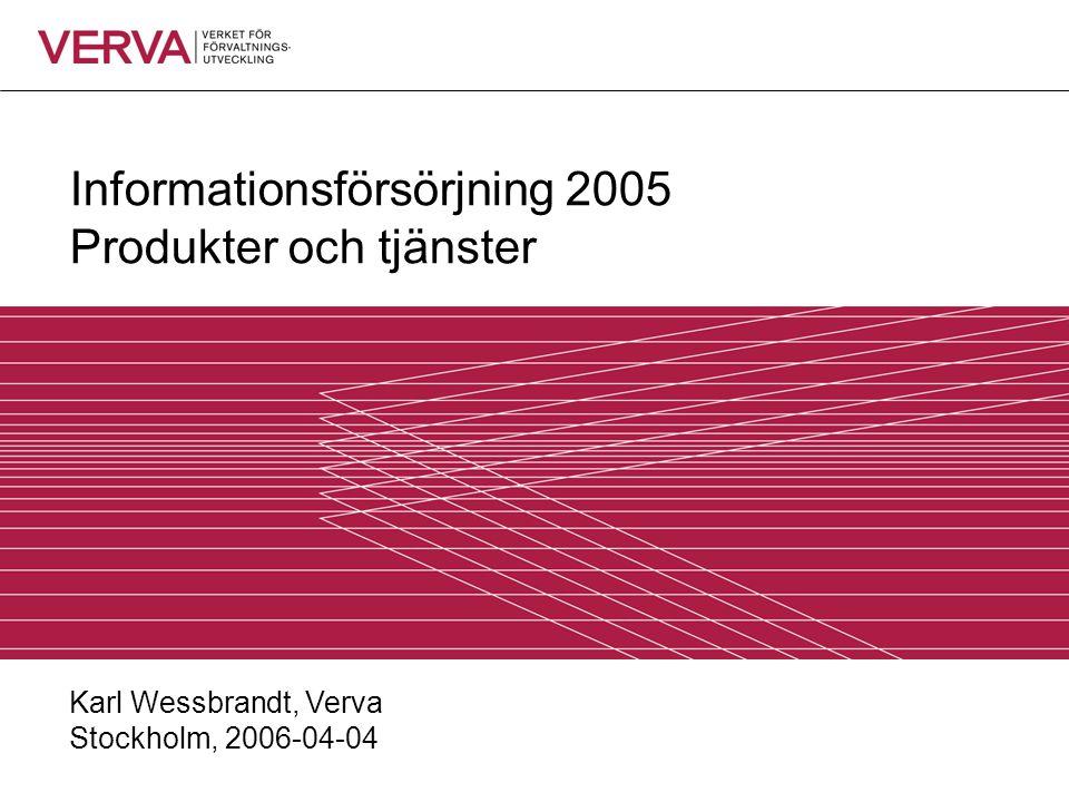 Informationsförsörjning 2005 Produkter och tjänster Karl Wessbrandt, Verva Stockholm, 2006-04-04