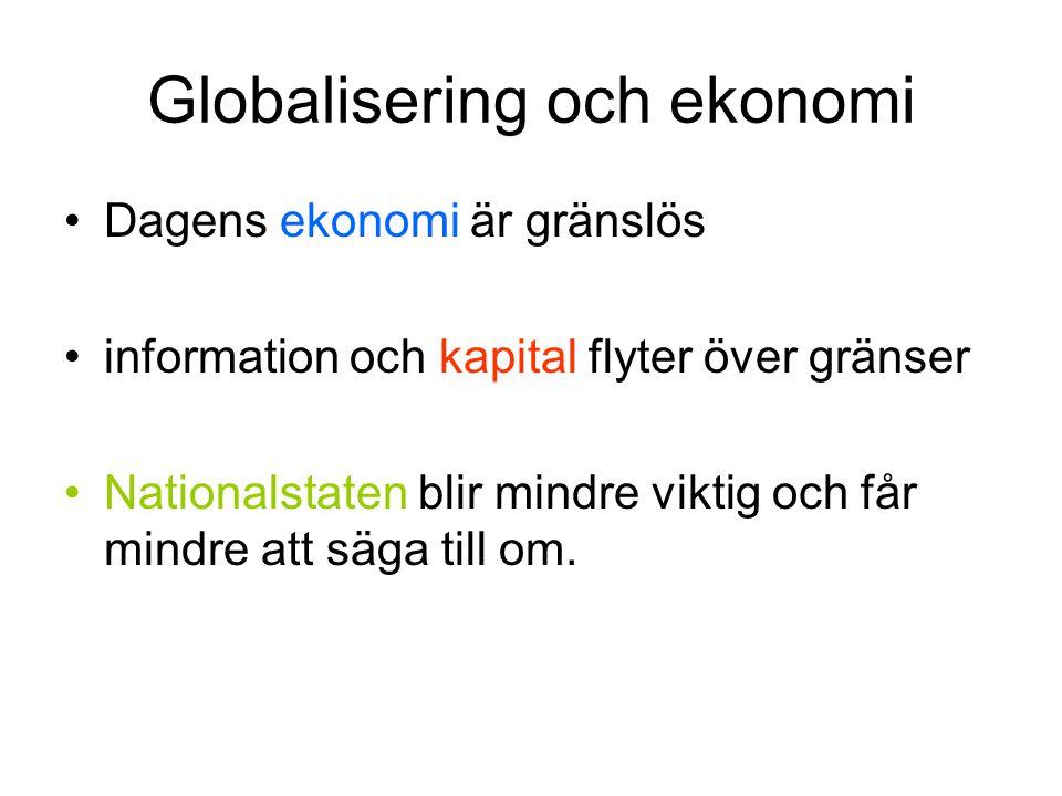 Globalisering och ekonomi •Dagens ekonomi är gränslös •information och kapital flyter över gränser •Nationalstaten blir mindre viktig och får mindre a
